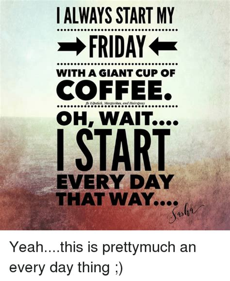 Friday Coffee Meme - always start my friday with a giant cup of coffee oh wait i start everyday that way yeahthis is