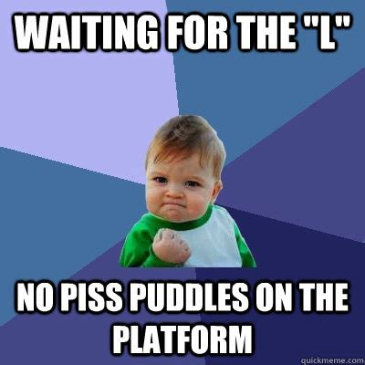 Piss Memes - waiting for the quot l quot no piss puddles on the platform