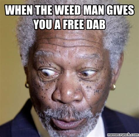 Dab Meme - when the weed man gives you a free dab