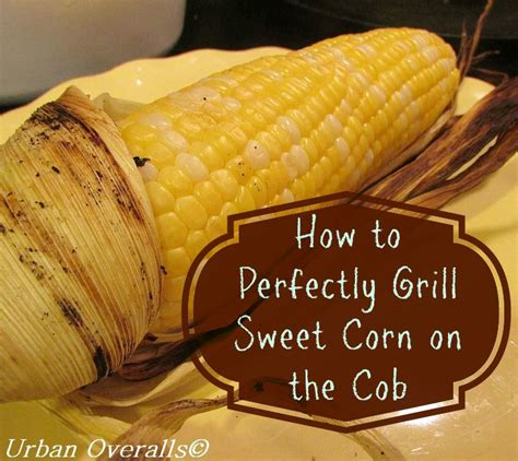 how to perfectly grill corn on the cob in the husk urban