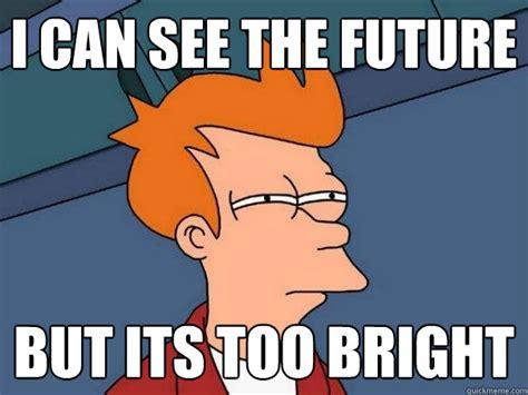 The Future Meme - i can see the future but its too bright futurama fry