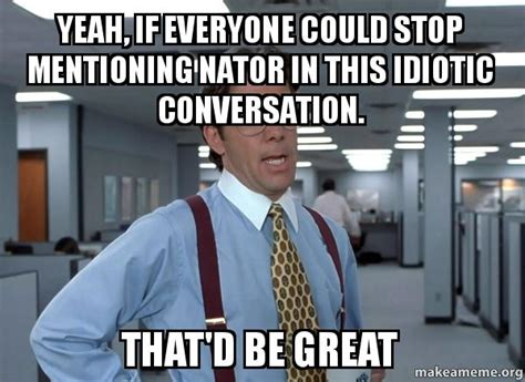 Office Space Meme That D Be Great - yeah if everyone could stop mentioning nator in this