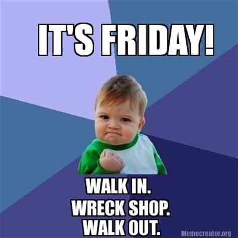It Friday Memes - meme creator it s friday walk in wreck shop walk out