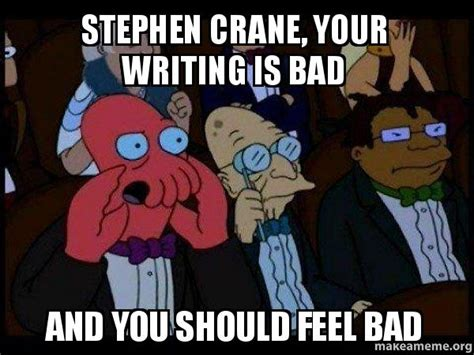 Your Meme Is Bad - stephen crane your writing is bad and you should feel bad