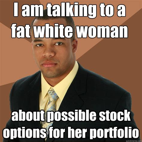 Successful Black Woman Meme - i am talking to a fat white woman about possible stock