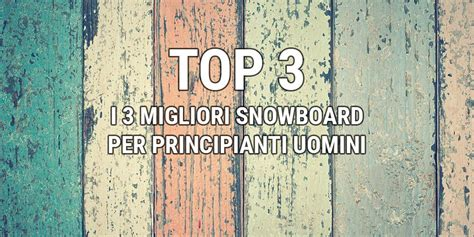 tavola snowboard principianti top 3 snowboard per principianti uomini snowboard academy