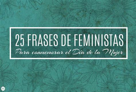 frases cortas feministas conmemoramos el d 237 a de la mujer con 25 frases de feministas