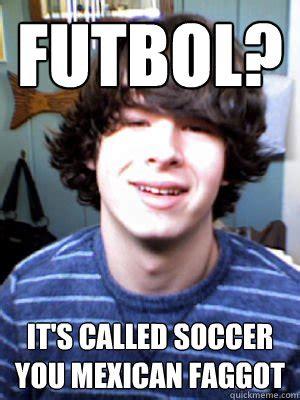 Mexico Soccer Memes - futbol it s called soccer you mexican faggot