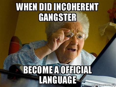 Internet Gangster Meme - when did incoherent gangster become a official language