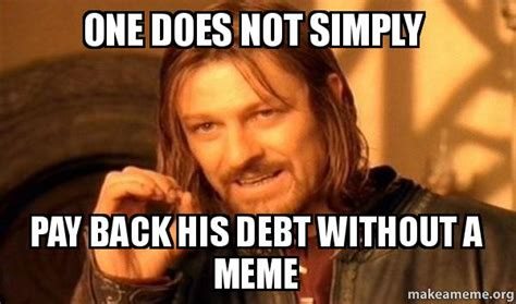 A Memes - one does not simply pay back his debt without a meme one