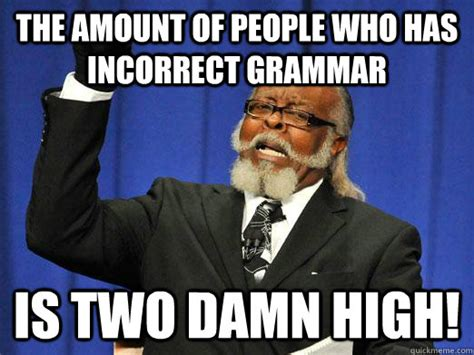 Grammar Nazi Meme - the amount of people who has incorrect grammar is two damn