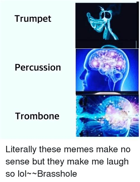 Makes No Sense Meme - trumpet percussion trombone literally these memes make no
