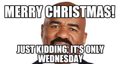 Funny Wednesday Memes - wednesday meme merry christmas just kidding it s only