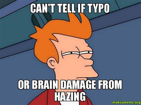 Can T Tell If Meme - can t tell if typo or brain damage from hazing futurama