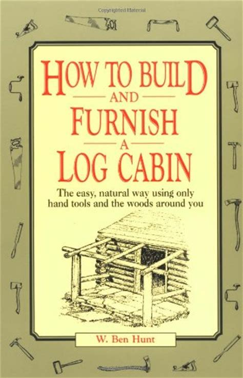 how to build and 0020016700 how to build and furnish a log cabin the easy natural way using only hand tools and the woods