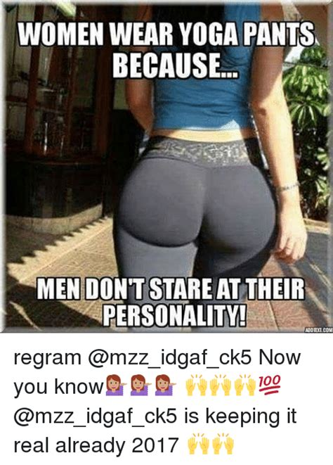 Yoga Pants Meme - women wear yoga pants because men don t stare at their personality adotemeon regram now you