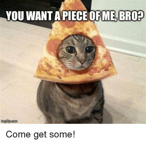 Me Me Meme - you want apiece ofme bro brop imgfipcom come get some