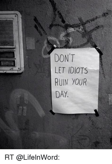 don t let idiot don t let idiots ruin your day rt meme on sizzle