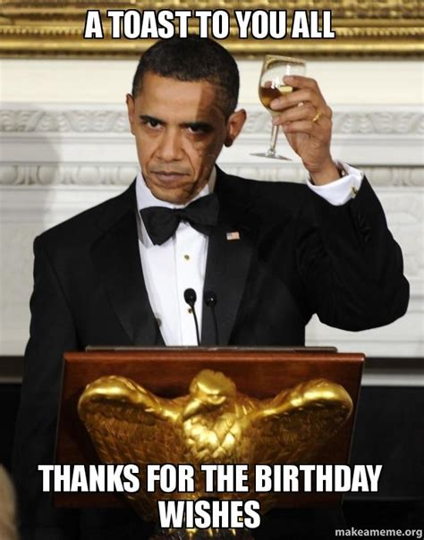 Birthday Thanks Meme - a toast to you all thanks for the birthday wishes make a meme