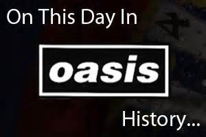 on this day in history on this day in oasis history stopcryingyourheartout