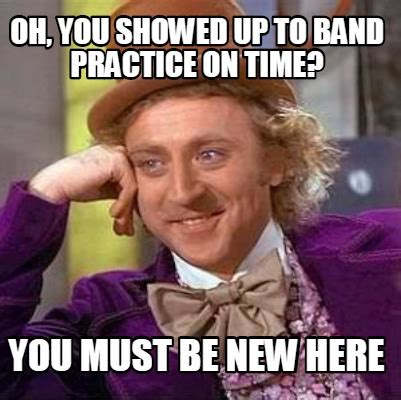 Band Practice Meme - meme creator oh you showed up to band practice on time