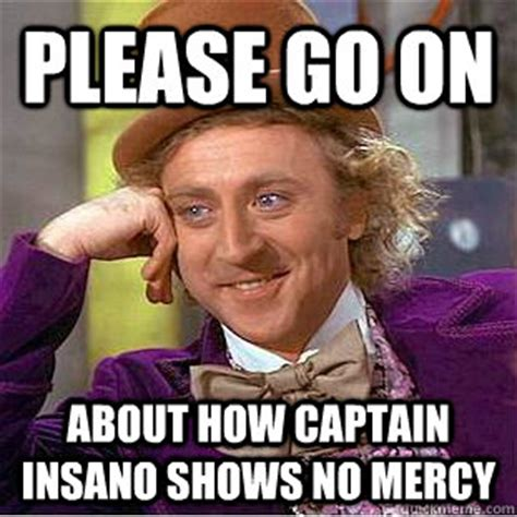 Mercy Meme - please go on about how captain insano shows no mercy