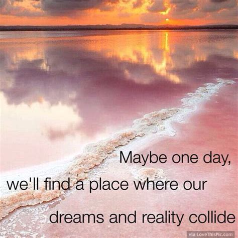 one day on our 1909263567 maybe one day we will find a place where our dreams and reality collide pictures photos and