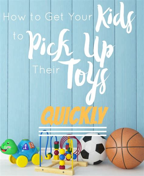 how to your to up their toys how to get your to up their toys quickly
