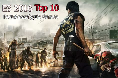 best post apocalyptic the top 10 post apocalyptic at e3 2016