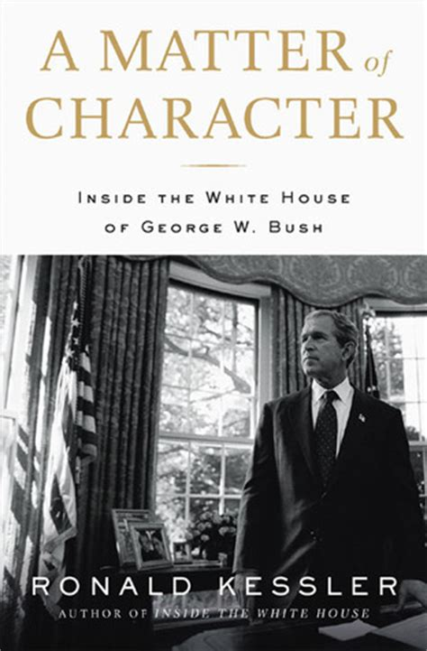 ronald kessler inside the white house a matter of character inside the white house of george w bush by ronald kessler
