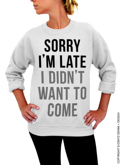 Sorry I M Late sorry i m late i didn t want to come white unisex by