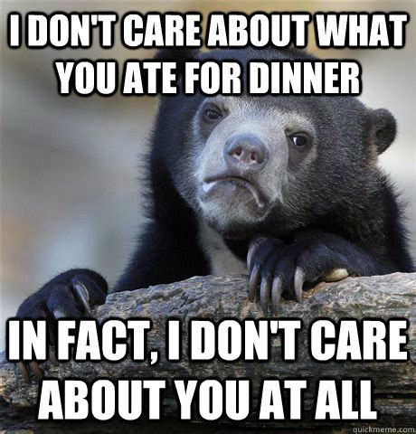 Don T Care Meme - i don t care about what you ate for dinner in fact i don