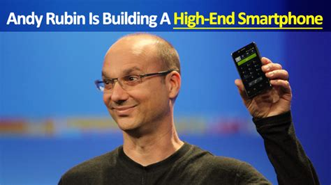creator of android android creator andy rubin is building a high end smartphone