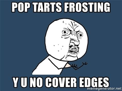 Poptarts Meme - pop tarts frosting y u no cover edges y u no meme