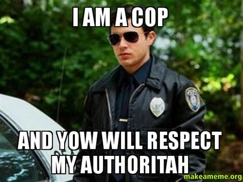 My Respect Meme - i am a cop and yow will respect my authoritah make a meme