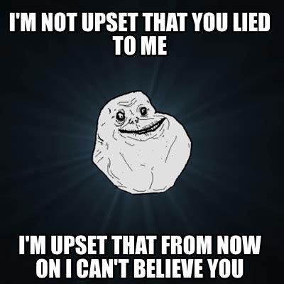 I Lied Meme Generator - meme creator i m not upset that you lied to me i m upset