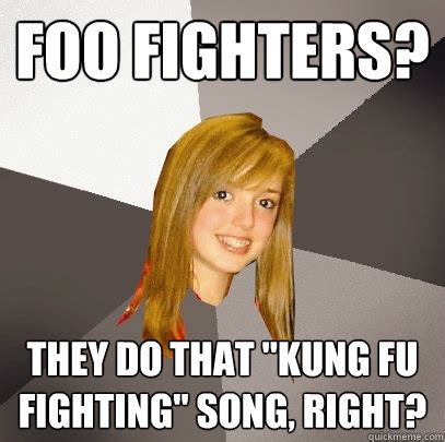 Fu Meme - foo fighters they do that quot kung fu fighting quot song right