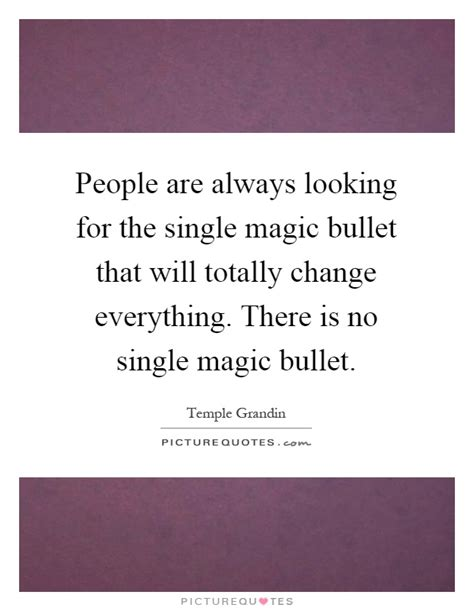 are always looking for the single magic bullet that