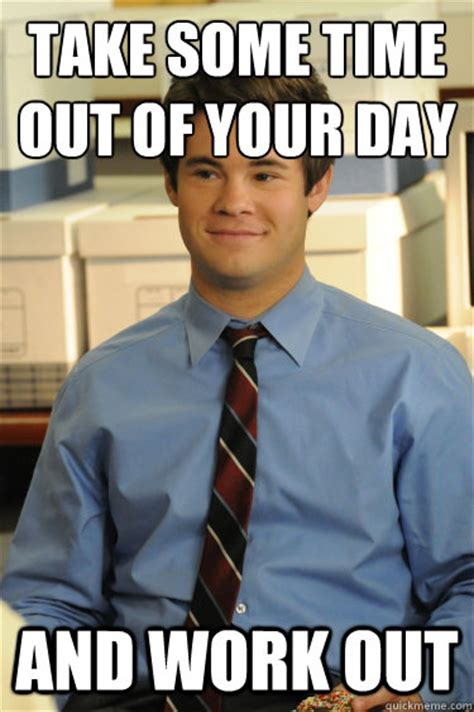 Workaholics Meme - take some time out of your day and work out adam workaholics quickmeme