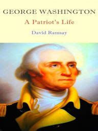 a biography of george washington the patriot president george washington a patriot s life by david ramsay