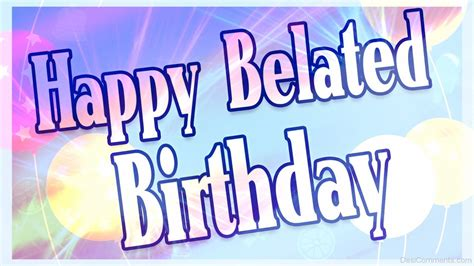 Late Happy Birthday Wishes Comments Nice Pic Of Happy Belated Birthday Desicomments Com