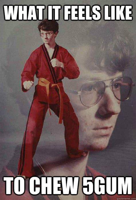Karate Kyle Meme - what it feels like to chew 5gum karate kyle quickmeme