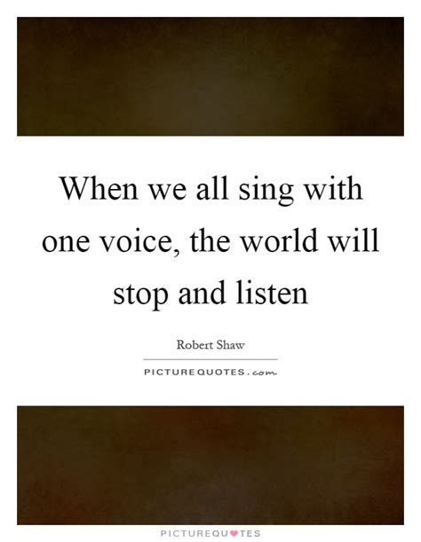 we all sing with when we all sing with one voice the world will stop and listen picture quotes