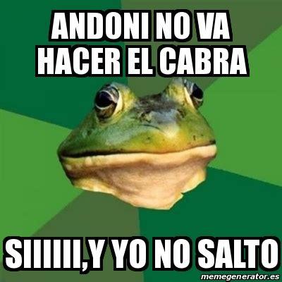 Cabra Meme - meme foul bachelor frog andoni no va hacer el cabra