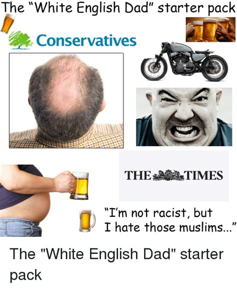 Racist Muslim Memes - the white english dad starter pack conservatives the times i m not racist but i hate those