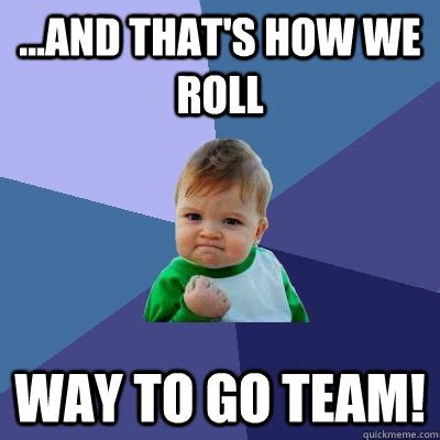 Team Memes - and that s how we roll way to go team and that s