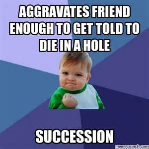 Go Die Meme - aggravates friend enough to get told to die in a hole