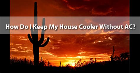 how to keep a house cool without ac 12 ways to keep my house cooler without ac barrier az