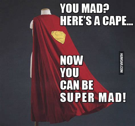 you mad here s a cape to be super mad humoar com