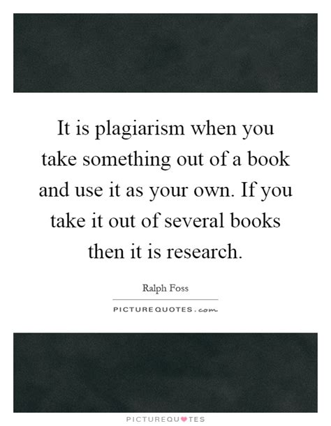 it takes one to one books it is plagiarism when you take something out of a book and